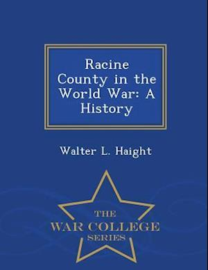 Racine County in the World War: A History - War College Series