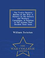 The Twelve Decisive Battles of the War: A History of the Eastern and Western Campaigns, in Relation to the Actions That Decided Their Issue - War Coll