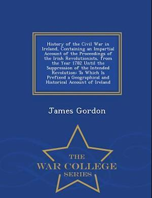 History of the Civil War in Ireland, Containing an Impartial Account of the Proceedings of the Irish Revolutionists, from the Year 1782 Until the Supp