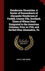 Henderson Chronicles. A Roster of Descendants of Alexander Henderson of Fordell, County Fife, Scotland, Three of Whose Sons Emigrated to the American af John N. McCue