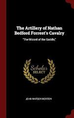 """The Artillery of Nathan Bedford Forrest's Cavalry: """"The Wizard of the Saddle,"""""""