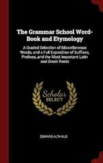 The Grammar School Word-Book and Etymology: A Graded Selection of Miscellaneous Words, and a Full Exposition of Suffixes, Prefixes, and the Most Impor