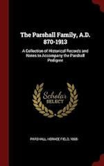 The Parshall Family, A.D. 870-1913: A Collection of Historical Records and Notes to Accompany the Parshall Pedigree