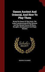 Games Ancient And Oriental, And How To Play Them: Being The Games Of The Greek, The Ludus Latrunculorum Of The Romans And The Oriental Games Of Chess,