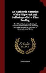 An Authentic Narrative of the Shipwreck and Sufferings of Mrs. Eliza Bradley,: The Wife of Capt. James Bradley of Liverpool, Commander of The Ship Sal af Eliza Bradley