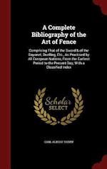 A Complete Bibliography of the Art of Fence: Comprising That of the Sword & of the Bayonet, Duelling, Etc., As Practised by All European Nations, From