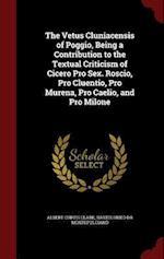 The Vetus Cluniacensis of Poggio, Being a Contribution to the Textual Criticism of Cicero Pro Sex. Roscio, Pro Cluentio, Pro Murena, Pro Caelio, and P