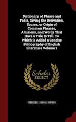 Dictionary of Phrase and Fable, Giving the Derivation, Source, or Origin of Common Phrases, Allusions, and Words That Have a Tale to Tell. To Which is