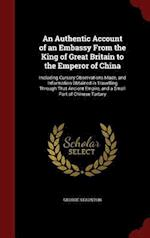 An Authentic Account of an Embassy From the King of Great Britain to the Emperor of China: Including Cursory Observations Made, and Information Obtain af George Staunton
