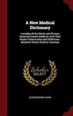 A New Medical Dictionary: Including All the Words and Phrases Generally Used in Medicine, With Their Proper Pronunciation and Definitions : Based On R
