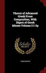 Theory of Advanced Greek Prose Composition, With Digest of Greek Idioms Volume 2 1-2p