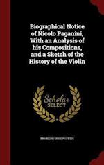 Biographical Notice of Nicolo Paganini, With an Analysis of his Compositions, and a Sketch of the History of the Violin