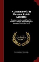 A Grammar Of The Classical Arabic Language: Translated And Compiled From The Works Of The Most Approved Native Or Naturalized Authorities, Part 1 af Mortimer Sloper Howell