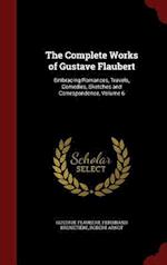 The Complete Works of Gustave Flaubert: Embracing Romances, Travels, Comedies, Sketches and Correspondence, Volume 6