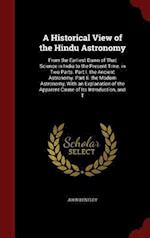 A Historical View of the Hindu Astronomy: From the Earliest Dawn of That Science in India to the Present Time. in Two Parts. Part I. the Ancient Astro