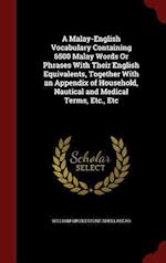 A Malay-English Vocabulary Containing 6500 Malay Words Or Phrases With Their English Equivalents, Together With an Appendix of Household, Nautical and