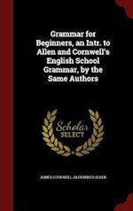 Grammar for Beginners, an Intr. to Allen and Cornwell's English School Grammar, by the Same Authors af James Cornwell, Alexander Allen