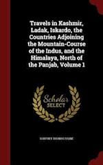 Travels in Kashmir, Ladak, Iskardo, the Countries Adjoining the Mountain-Course of the Indus, and the Himalaya, North of the Panjab, Volume 1