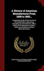 A History of American Manufactures From 1608 to 1860...: Comprising Annals of the Industry of the United States in Machinery, Manufactures and Useful