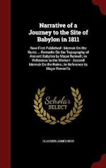 Narrative of a Journey to the Site of Babylon in 1811: Now First Published : Memoir On the Ruins ... Remarks On the Topography of Ancient Babylon by M