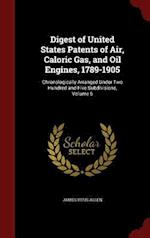 Digest of United States Patents of Air, Caloric Gas, and Oil Engines, 1789-1905: Chronologically Arranged Under Two Hundred and Five Subdivisions, Vol