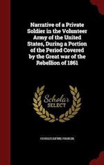 Narrative of a Private Soldier in the Volunteer Army of the United States, During a Portion of the Period Covered by the Great War of the Rebellion of af Charles Lewis Francis