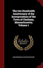 The two Hundredth Anniversary of the Incorporations of the Town of Chatham, Massachusetts; Volume 1 af Mass Chatham