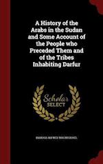 A History of the Arabs in the Sudan and Some Account of the People who Preceded Them and of the Tribes Inhabiting Darfur af Harold Alfred Macmichael
