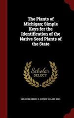 The Plants of Michigan; Simple Keys for the Identification of the Native Seed Plants of the State af Henry a. Gleason