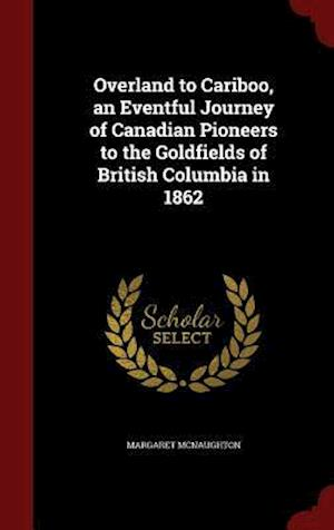 Bog, hardback Overland to Cariboo, an Eventful Journey of Canadian Pioneers to the Goldfields of British Columbia in 1862 af Margaret McNaughton