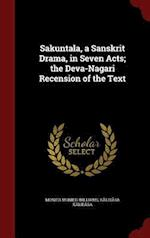 Sakuntala, a Sanskrit Drama, in Seven Acts; the Deva-Nagari Recension of the Text