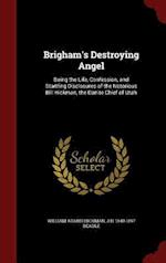 Brigham's Destroying Angel: Being the Life, Confession, and Startling Disclosures of the Notorious Bill Hickman, the Danite Chief of Utah af William Adams Hickman, J H. Beadle