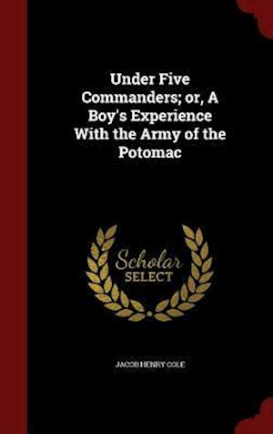 Under Five Commanders; or, A Boy's Experience With the Army of the Potomac