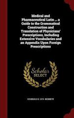 Medical and Pharmaceutical Latin ... a Guide to the Grammatical Construction and Translation of Physicians' Prescriptions, Including Extensive Vocabul