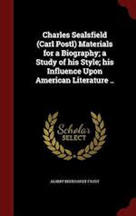 Charles Sealsfield (Carl Postl) Materials for a Biography; a Study of his Style; his Influence Upon American Literature ..