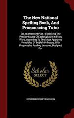 The New National Spelling Book, And Pronouncing Tutor: On An Improved Plan : Exhibiting The Precise Sound Of Each Syllable In Every Word, According To af Benjamin Dudley Emerson