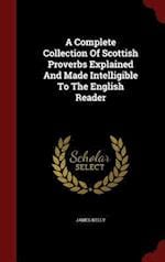 A Complete Collection Of Scottish Proverbs Explained And Made Intelligible To The English Reader