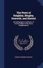 The Poets of Keighley, Bingley, Haworth, and District: Being Biographies and Poems of Various Authors of the Above Neighbourhood
