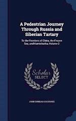 A Pedestrian Journey Through Russia and Siberian Tartary: To the Frontiers of China, the Frozen Sea, and Kamtchatka, Volume 2