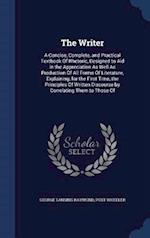 The Writer: A Concise, Complete, and Practical Textbook Of Rhetoric, Designed to Aid in the Appreciation As Well As Production Of All Forms Of Literat
