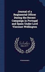 Journal of a Regimental Officer During the Recent Campaign in Portugal and Spain Under Lord Viscount Wellington