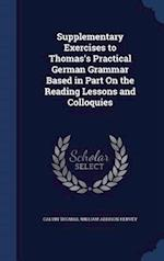Supplementary Exercises to Thomas's Practical German Grammar Based in Part On the Reading Lessons and Colloquies af William Addison Hervey, Calvin Thomas