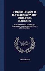 Treatise Relative to the Testing of Water-Wheels and Machinery: Also of Inventions, Studies, and Experiments, With Suggestions From a Life's Experienc