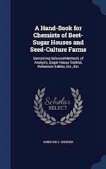A Hand-Book for Chemists of Beet-Sugar Houses and Seed-Culture Farms: Containing Selected Methods of Analysis, Sugar-House Control, Reference Tables, af Guilford L. Spencer