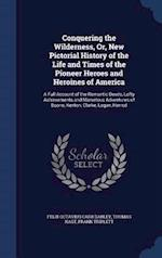 Conquering the Wilderness, Or, New Pictorial History of the Life and Times of the Pioneer Heroes and Heroines of America: A Full Account of the Romant