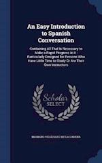 An Easy Introduction to Spanish Conversation: Containing All That Is Necessary to Make a Rapid Progress in It : Particularly Designed for Persons Who af Mariano Velazquez De LA Cadena