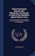 Trial of Lieutenant General John Whitelocke, Commander in Chief of the Expedition Against Buenos Ayres: By Court-Martial, Held in Chelsea College, On