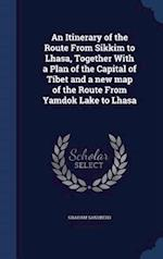 An Itinerary of the Route From Sikkim to Lhasa, Together With a Plan of the Capital of Tibet and a new map of the Route From Yamdok Lake to Lhasa