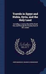 Travels in Egypt and Nubia, Syria, and the Holy Land: Including a Journey Round the Dead Sea, and Through the Country East of the Jordan af Charles Leonard Irby, James Mangles