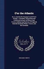 O'er the Atlantic: Or, a Journal of a Voyage to and From Europe : A Graphic, Interesting and Historical Account of Places and Events, Embracing Portio af William E. Whyte